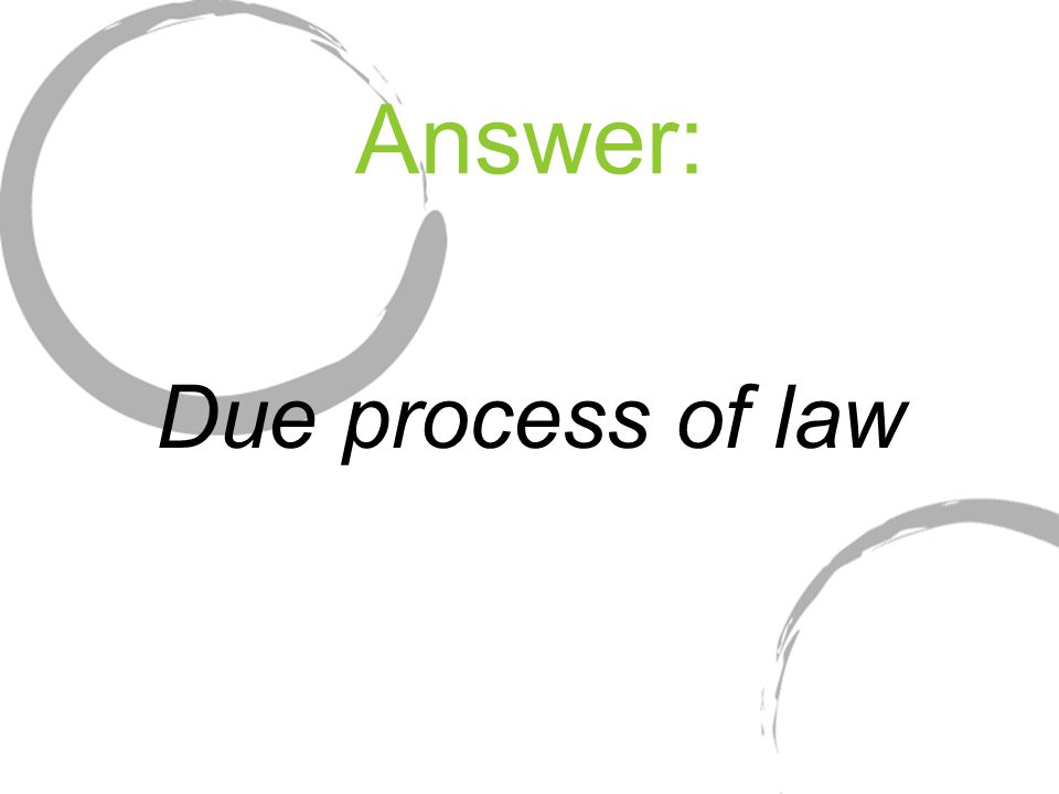 Answer: Due process of law