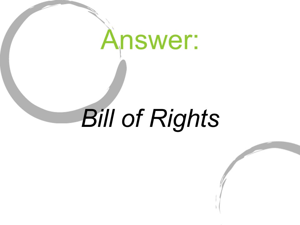 Answer: Bill of Rights