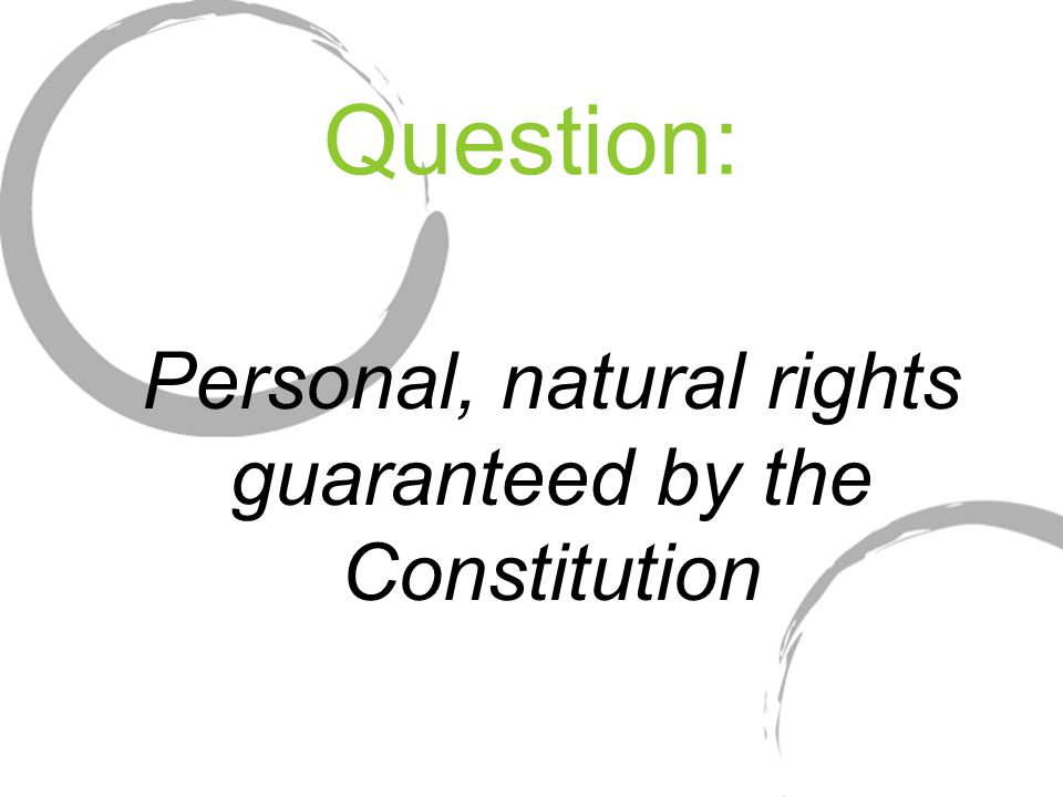 Question: Personal, natural rights guaranteed by the Constitution