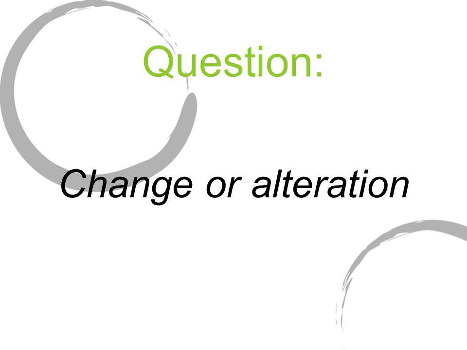 Question: Change or alteration