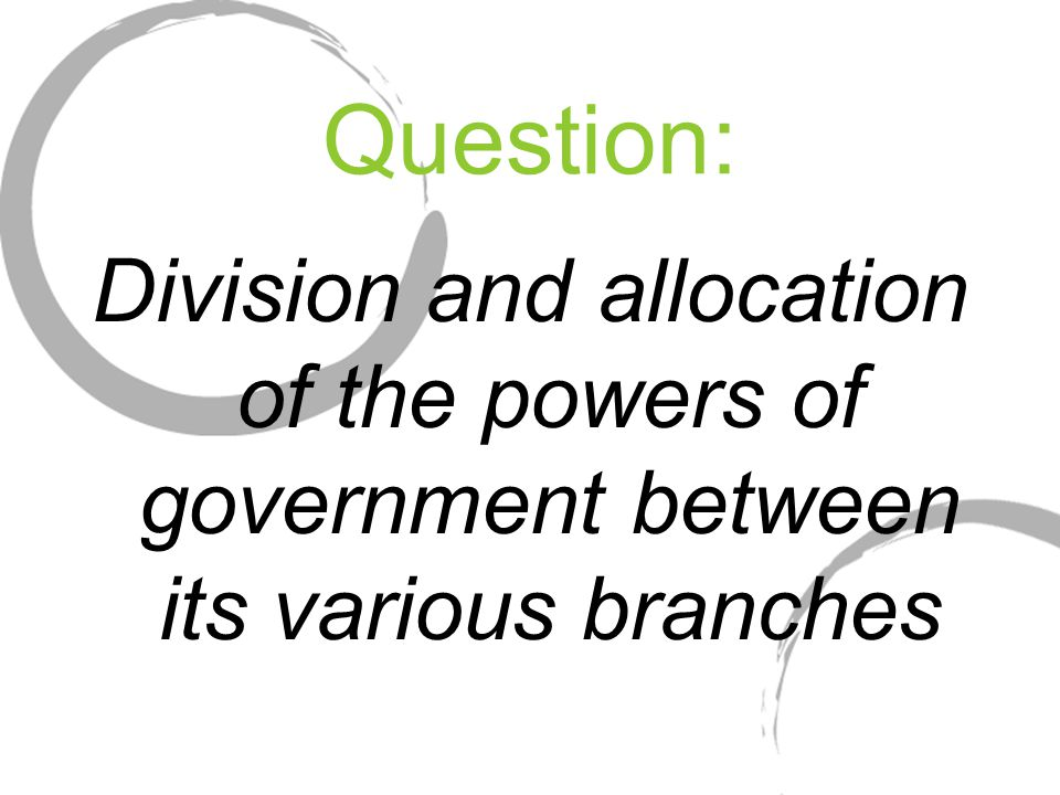 Question: Division and allocation of the powers of government between its various branches