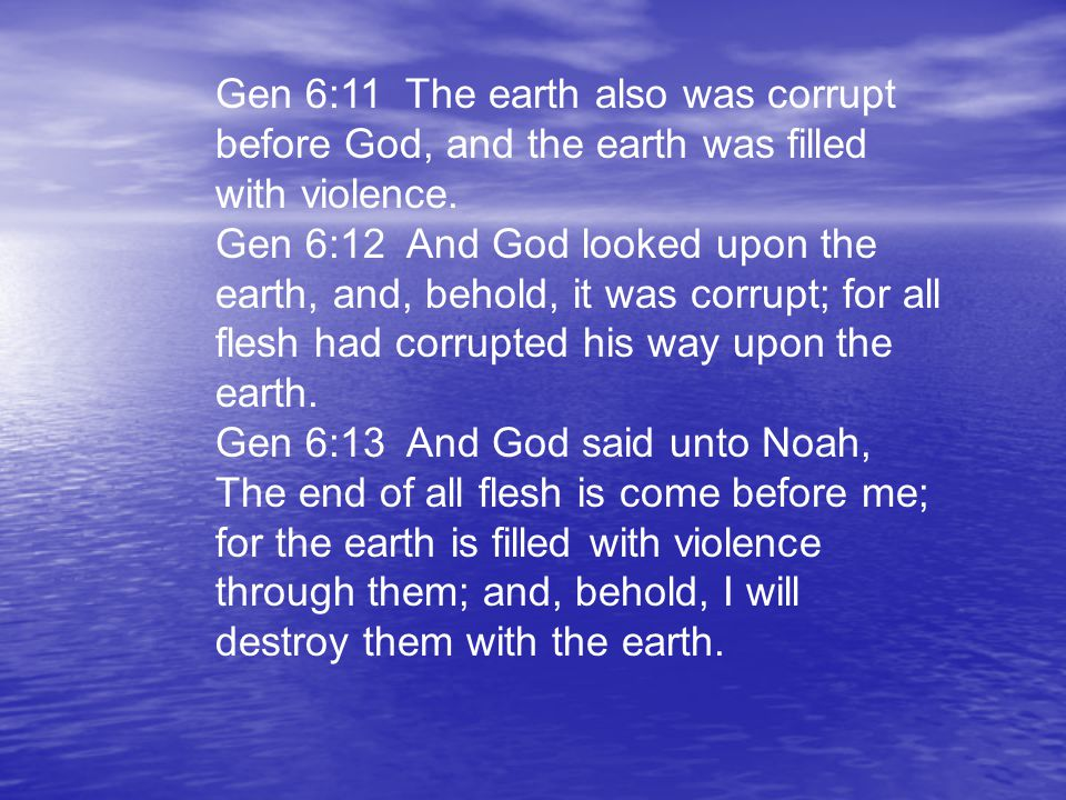 Gen 6:11 The earth also was corrupt before God, and the earth was filled with violence.