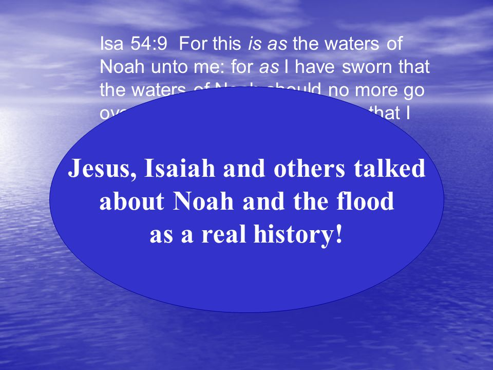 Isa 54:9 For this is as the waters of Noah unto me: for as I have sworn that the waters of Noah should no more go over the earth; so have I sworn that I would not be wroth with thee, nor rebuke thee.