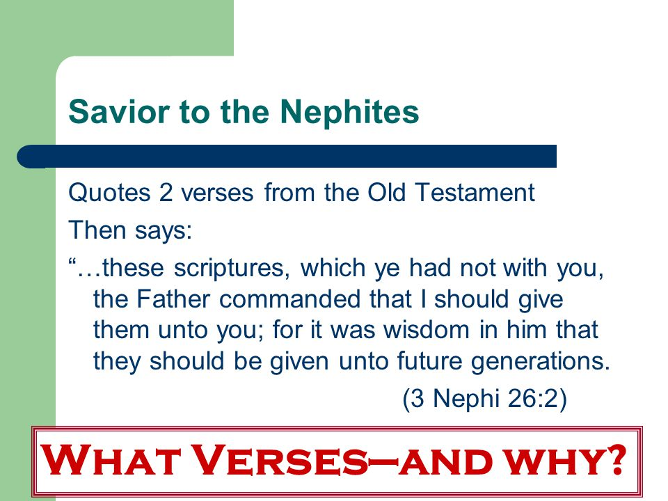 Savior to the Nephites Quotes 2 verses from the Old Testament Then says: …these scriptures, which ye had not with you, the Father commanded that I should give them unto you; for it was wisdom in him that they should be given unto future generations.