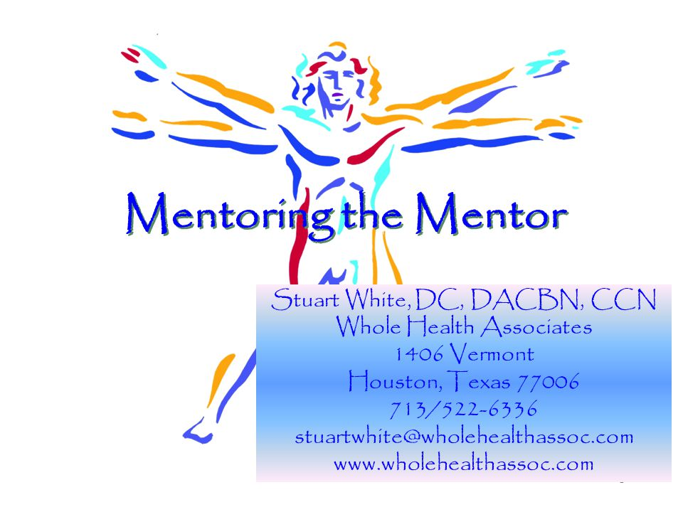 1 Mentoring the Mentor Stuart White, DC, DACBN, CCN Whole Health Associates 1406 Vermont Houston, Texas 77006 713/522-6336 stuartwhite@wholehealthassoc.com www.wholehealthassoc.com