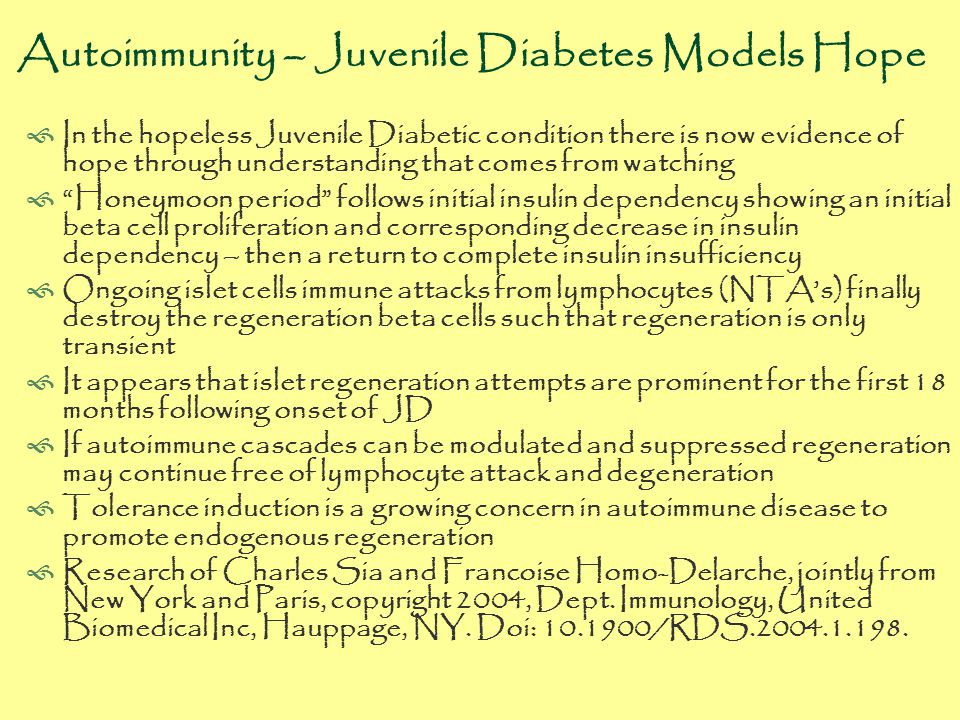Autoimmunity – Juvenile Diabetes Models Hope  In the hopeless Juvenile Diabetic condition there is now evidence of hope through understanding that comes from watching  Honeymoon period follows initial insulin dependency showing an initial beta cell proliferation and corresponding decrease in insulin dependency – then a return to complete insulin insufficiency  Ongoing islet cells immune attacks from lymphocytes (NTA's) finally destroy the regeneration beta cells such that regeneration is only transient  It appears that islet regeneration attempts are prominent for the first 18 months following onset of JD  If autoimmune cascades can be modulated and suppressed regeneration may continue free of lymphocyte attack and degeneration  Tolerance induction is a growing concern in autoimmune disease to promote endogenous regeneration  Research of Charles Sia and Francoise Homo-Delarche, jointly from New York and Paris, copyright 2004, Dept.