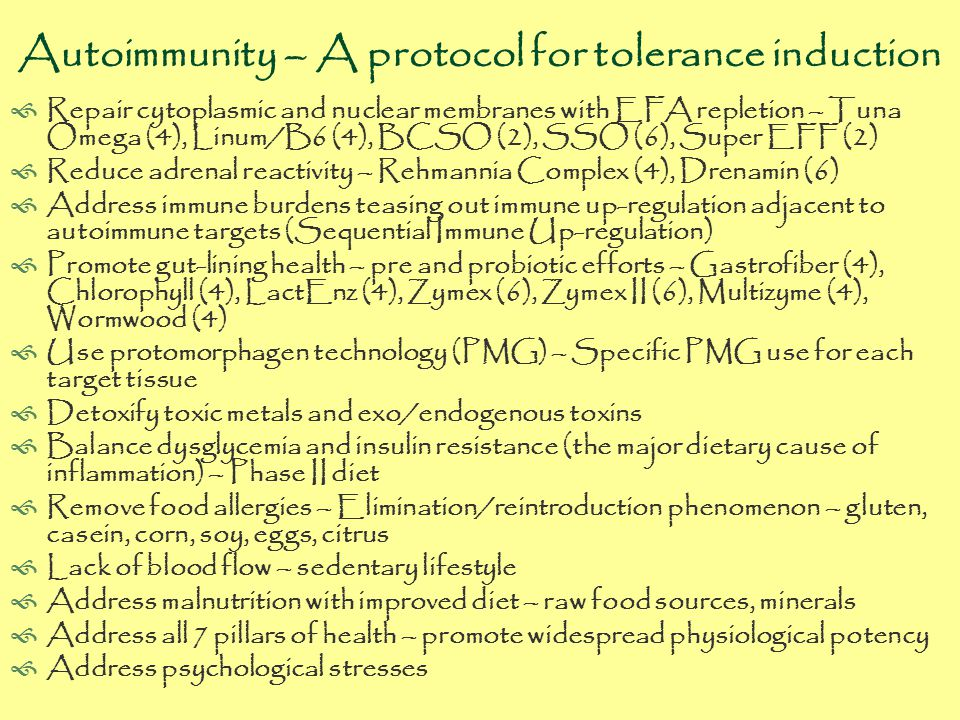 Autoimmunity – A protocol for tolerance induction  Repair cytoplasmic and nuclear membranes with EFA repletion – Tuna Omega (4), Linum/B6 (4), BCSO (2), SSO (6), Super EFF (2)  Reduce adrenal reactivity – Rehmannia Complex (4), Drenamin (6)  Address immune burdens teasing out immune up-regulation adjacent to autoimmune targets (Sequential Immune Up-regulation)  Promote gut-lining health – pre and probiotic efforts – Gastrofiber (4), Chlorophyll (4), LactEnz (4), Zymex (6), Zymex II (6), Multizyme (4), Wormwood (4)  Use protomorphagen technology (PMG) – Specific PMG use for each target tissue  Detoxify toxic metals and exo/endogenous toxins  Balance dysglycemia and insulin resistance (the major dietary cause of inflammation) – Phase II diet  Remove food allergies – Elimination/reintroduction phenomenon – gluten, casein, corn, soy, eggs, citrus  Lack of blood flow – sedentary lifestyle  Address malnutrition with improved diet – raw food sources, minerals  Address all 7 pillars of health – promote widespread physiological potency  Address psychological stresses