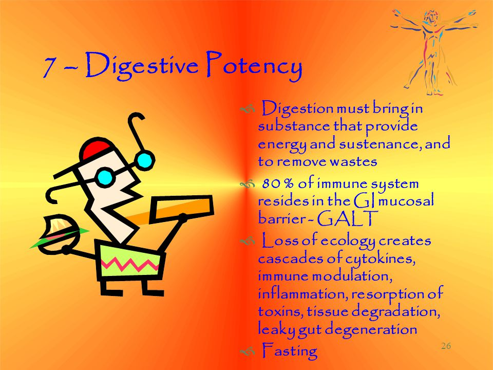 26 7 – Digestive Potency  Digestion must bring in substance that provide energy and sustenance, and to remove wastes  80 % of immune system resides in the GI mucosal barrier - GALT  Loss of ecology creates cascades of cytokines, immune modulation, inflammation, resorption of toxins, tissue degradation, leaky gut degeneration  Fasting