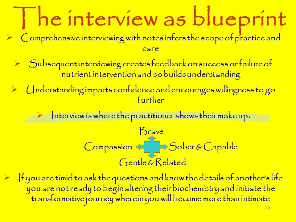 28 The interview as blueprint  Comprehensive interviewing with notes infers the scope of practice and care  Subsequent interviewing creates feedback on success or failure of nutrient intervention and so builds understanding  Understanding imparts confidence and encourages willingness to go further  Interview is where the practitioner shows their make up: Brave Compassion Sober & Capable Gentle & Related  If you are timid to ask the questions and know the details of another's life you are not ready to begin altering their biochemistry and initiate the transformative journey wherein you will become more than intimate