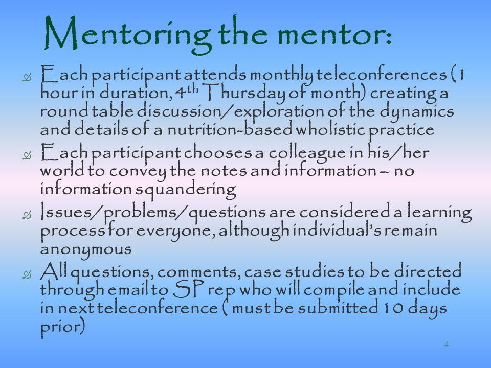 4 Mentoring the mentor: Ò Each participant attends monthly teleconferences (1 hour in duration, 4 th Thursday of month) creating a round table discussion/exploration of the dynamics and details of a nutrition-based wholistic practice Ò Each participant chooses a colleague in his/her world to convey the notes and information – no information squandering Ò Issues/problems/questions are considered a learning process for everyone, although individual's remain anonymous Ò All questions, comments, case studies to be directed through email to SP rep who will compile and include in next teleconference ( must be submitted 10 days prior)