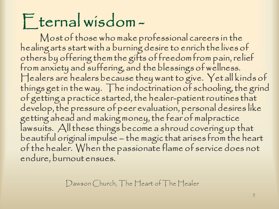 5 Eternal wisdom - Most of those who make professional careers in the healing arts start with a burning desire to enrich the lives of others by offering them the gifts of freedom from pain, relief from anxiety and suffering, and the blessings of wellness.