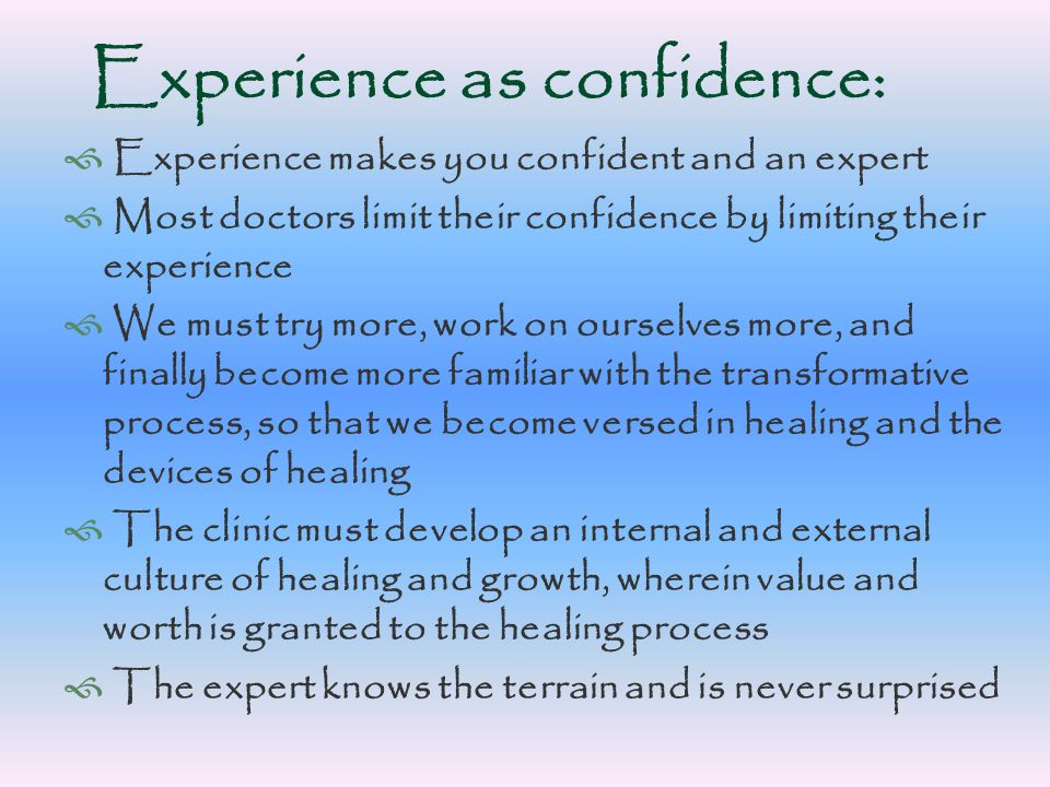 Experience as confidence:  Experience makes you confident and an expert  Most doctors limit their confidence by limiting their experience  We must try more, work on ourselves more, and finally become more familiar with the transformative process, so that we become versed in healing and the devices of healing  The clinic must develop an internal and external culture of healing and growth, wherein value and worth is granted to the healing process  The expert knows the terrain and is never surprised