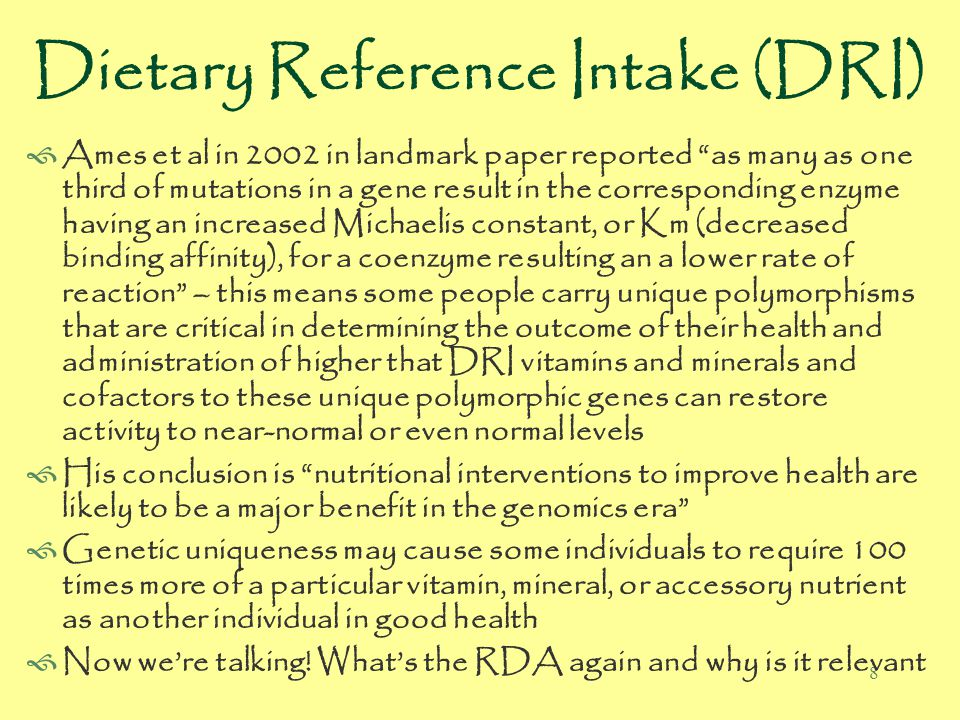 8 Dietary Reference Intake (DRI)  Ames et al in 2002 in landmark paper reported as many as one third of mutations in a gene result in the corresponding enzyme having an increased Michaelis constant, or Km (decreased binding affinity), for a coenzyme resulting an a lower rate of reaction – this means some people carry unique polymorphisms that are critical in determining the outcome of their health and administration of higher that DRI vitamins and minerals and cofactors to these unique polymorphic genes can restore activity to near-normal or even normal levels  His conclusion is nutritional interventions to improve health are likely to be a major benefit in the genomics era  Genetic uniqueness may cause some individuals to require 100 times more of a particular vitamin, mineral, or accessory nutrient as another individual in good health  Now we're talking.