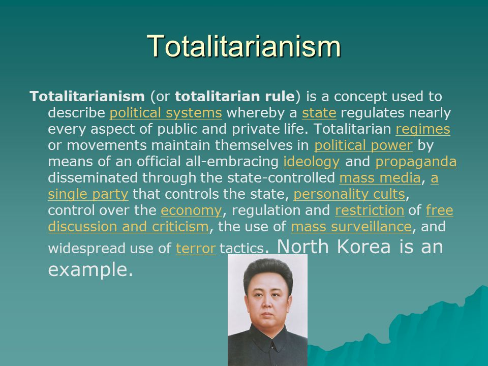 Totalitarianism Totalitarianism (or totalitarian rule) is a concept used to describe political systems whereby a state regulates nearly every aspect of public and private life.