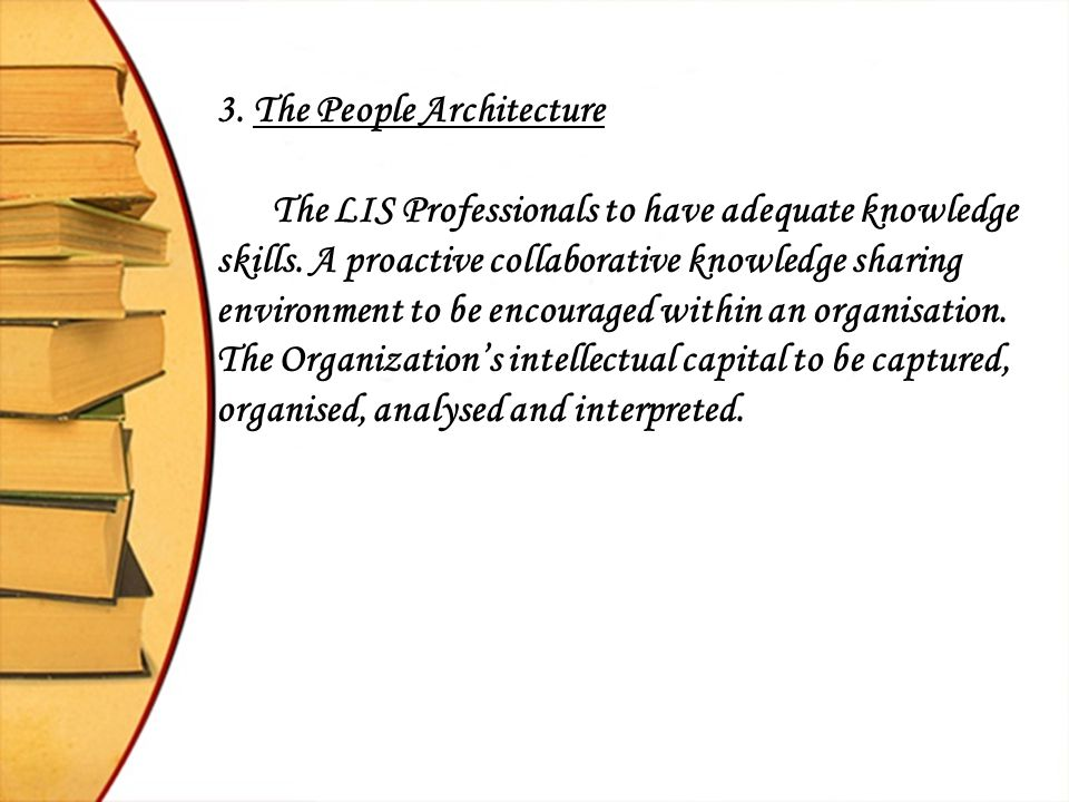 3. The People Architecture The LIS Professionals to have adequate knowledge skills. A proactive collaborative knowledge sharing environment to be enco