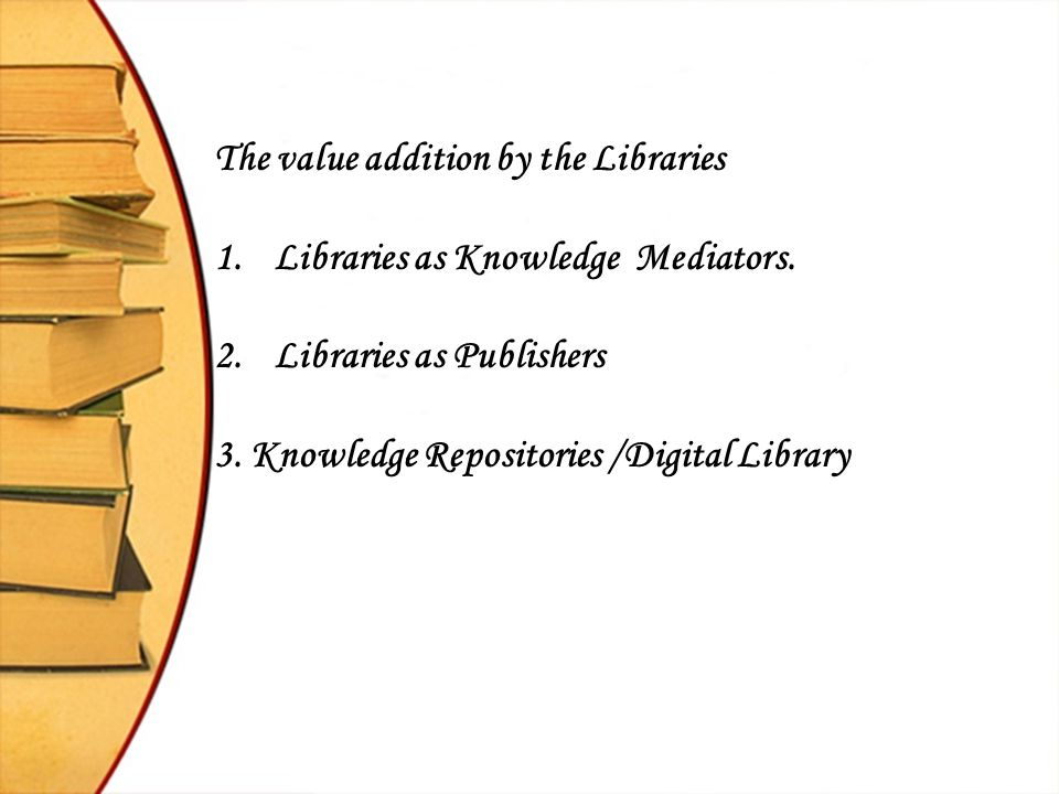 The value addition by the Libraries 1.Libraries as Knowledge Mediators. 2.Libraries as Publishers 3. Knowledge Repositories /Digital Library