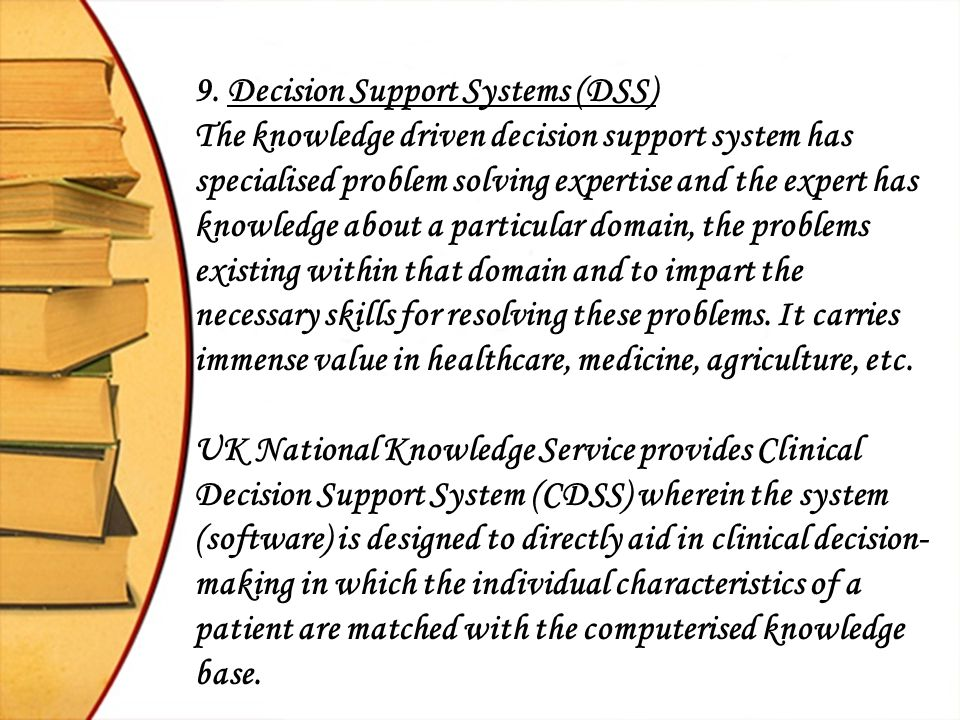 9. Decision Support Systems (DSS) The knowledge driven decision support system has specialised problem solving expertise and the expert has knowledge