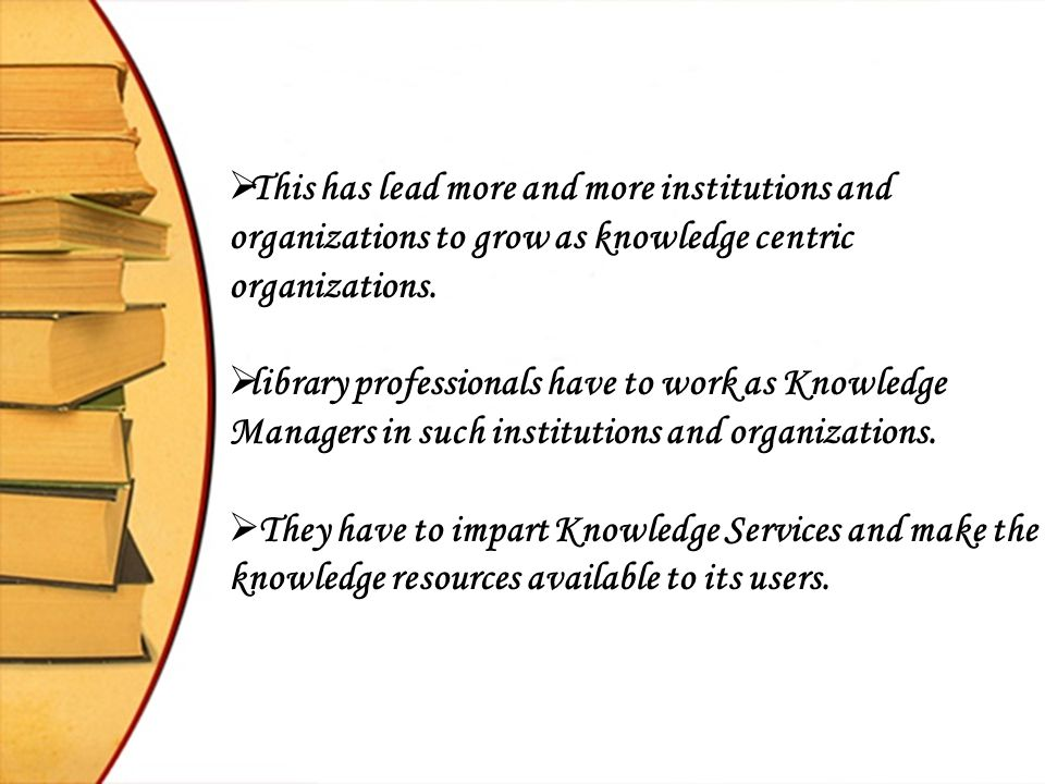  This has lead more and more institutions and organizations to grow as knowledge centric organizations.  library professionals have to work as Knowl