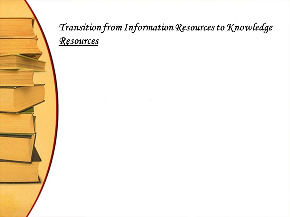 Information Resources Vs Knowledge Resources Information Resources Knowledge Resources 1.