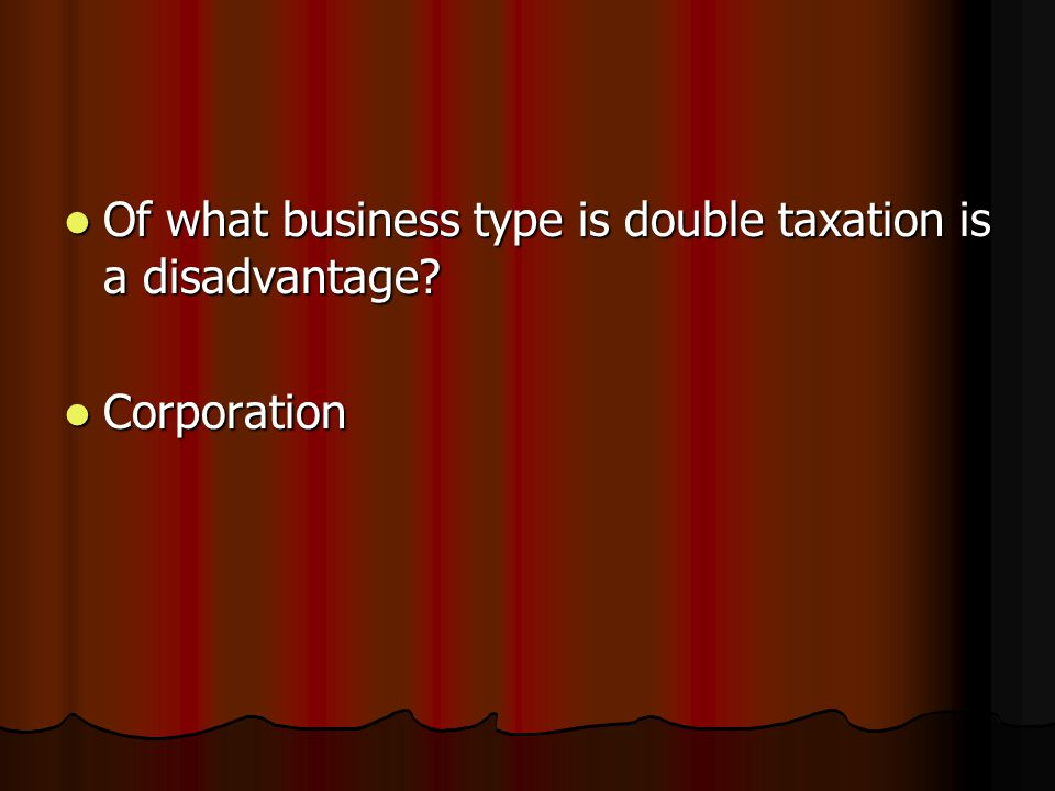 Of what business type is double taxation is a disadvantage.