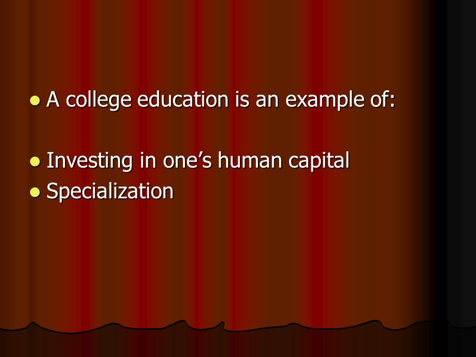 A college education is an example of: A college education is an example of: Investing in one's human capital Investing in one's human capital Specialization Specialization