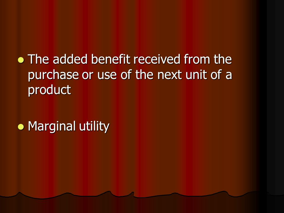 The added benefit received from the purchase or use of the next unit of a product The added benefit received from the purchase or use of the next unit of a product Marginal utility Marginal utility