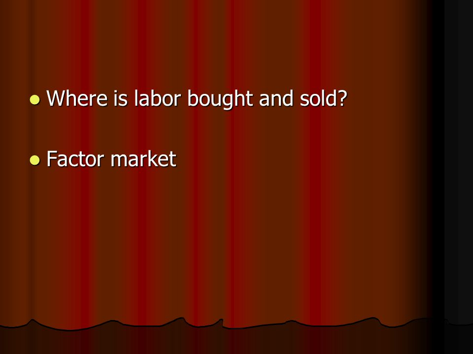 Where is labor bought and sold Where is labor bought and sold Factor market Factor market