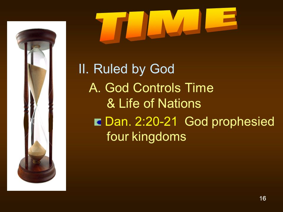 16 II. Ruled by God A. God Controls Time & Life of Nations Dan. 2:20-21 God prophesied four kingdoms