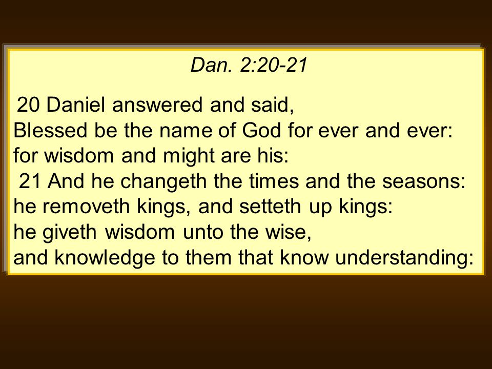 Dan. 2:20-21 20 Daniel answered and said, Blessed be the name of God for ever and ever: for wisdom and might are his: 21 And he changeth the times and