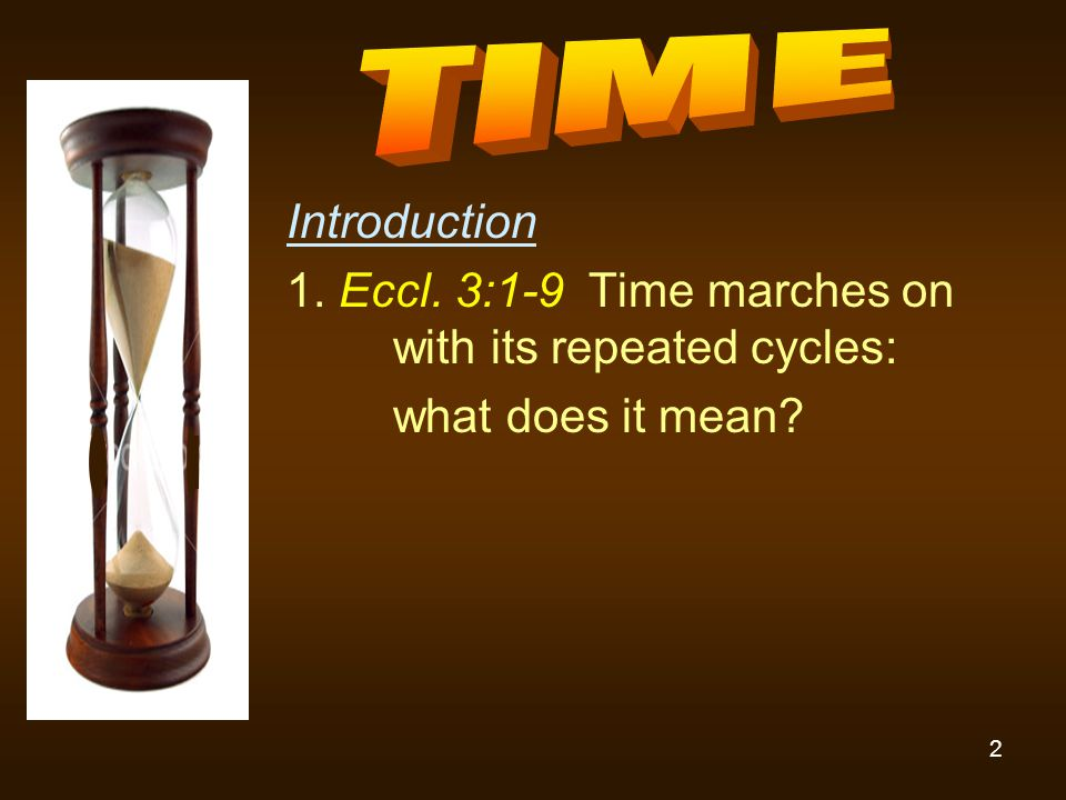 2 Introduction 1. Eccl. 3:1-9 Time marches on with its repeated cycles: what does it mean?