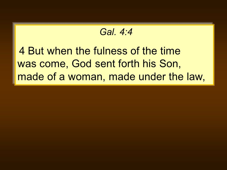 Gal. 4:4 4 But when the fulness of the time was come, God sent forth his Son, made of a woman, made under the law,
