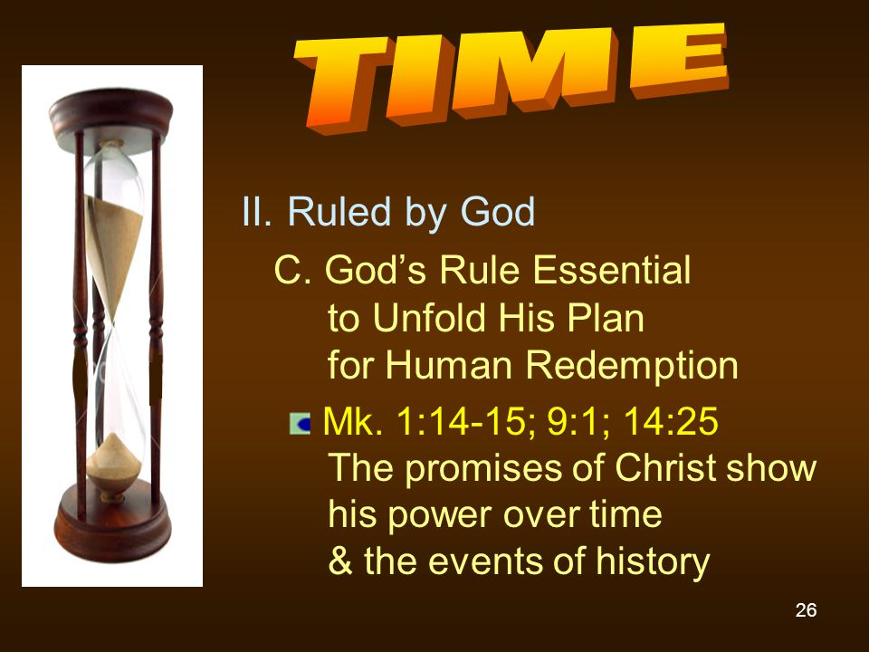 26 II. Ruled by God C. God's Rule Essential to Unfold His Plan for Human Redemption Mk. 1:14-15; 9:1; 14:25 The promises of Christ show his power over