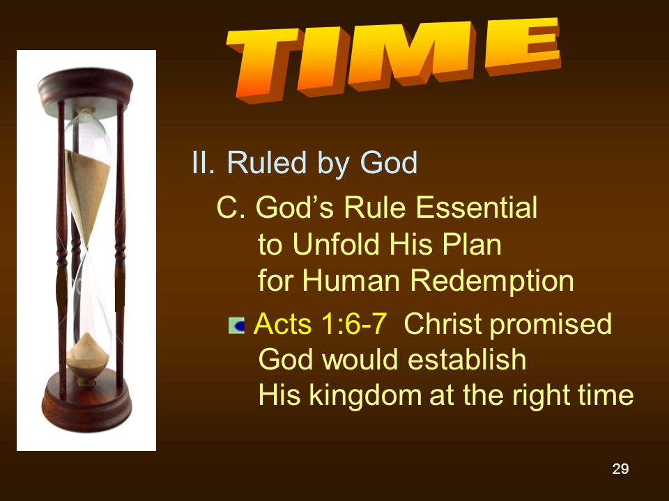 29 II. Ruled by God C. God's Rule Essential to Unfold His Plan for Human Redemption Acts 1:6-7 Christ promised God would establish His kingdom at the