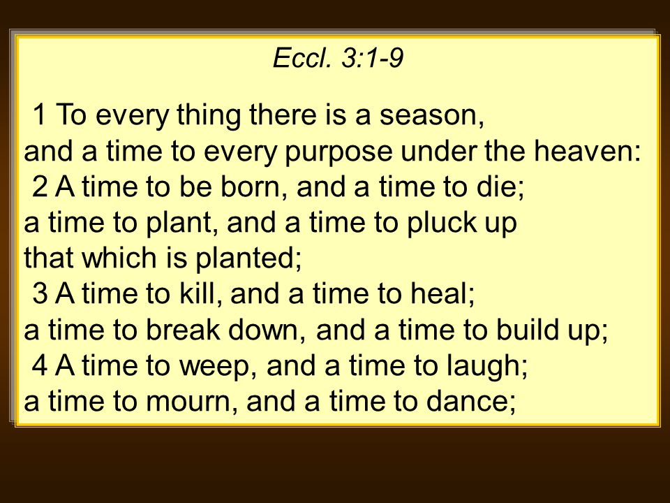 Eccl. 3:1-9 1 To every thing there is a season, and a time to every purpose under the heaven: 2 A time to be born, and a time to die; a time to plant,