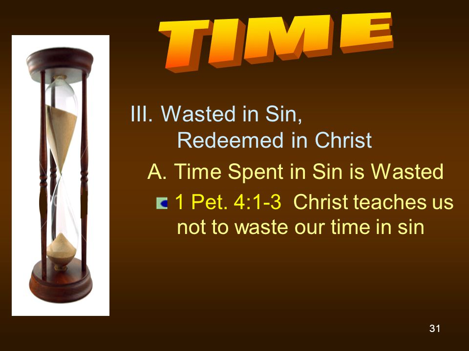 31 III. Wasted in Sin, Redeemed in Christ A. Time Spent in Sin is Wasted 1 Pet. 4:1-3 Christ teaches us not to waste our time in sin