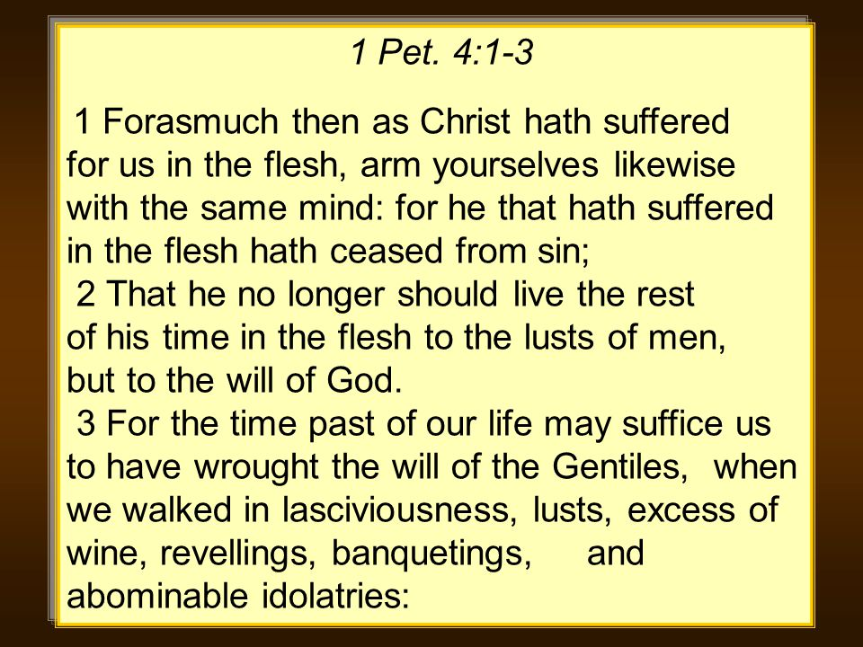 1 Pet. 4:1-3 1 Forasmuch then as Christ hath suffered for us in the flesh, arm yourselves likewise with the same mind: for he that hath suffered in th