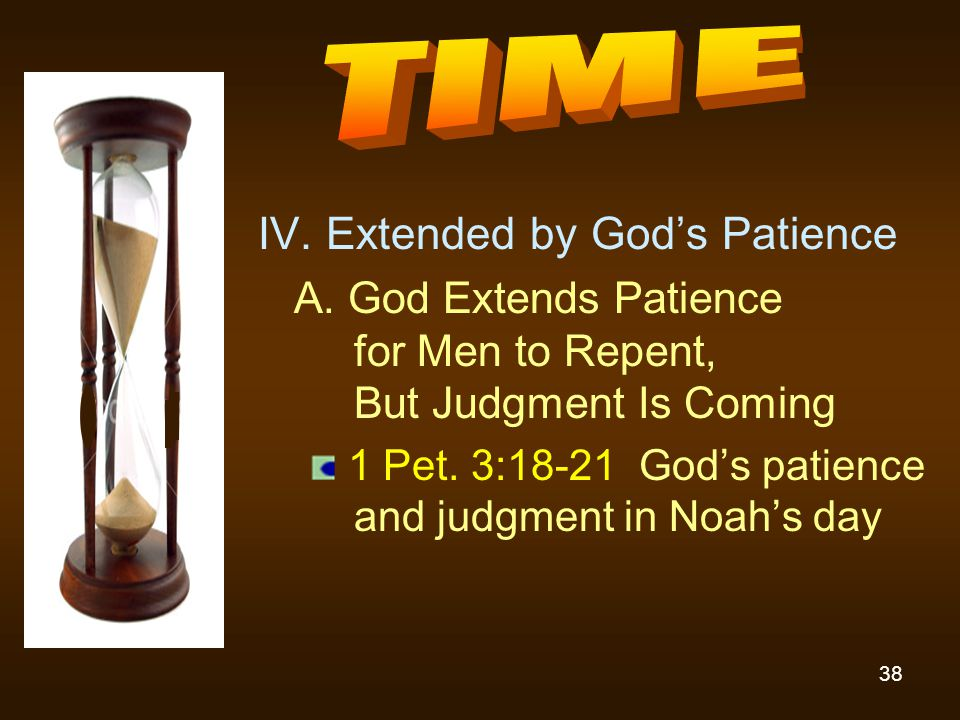 38 IV. Extended by God's Patience A. God Extends Patience for Men to Repent, But Judgment Is Coming 1 Pet. 3:18-21 God's patience and judgment in Noah