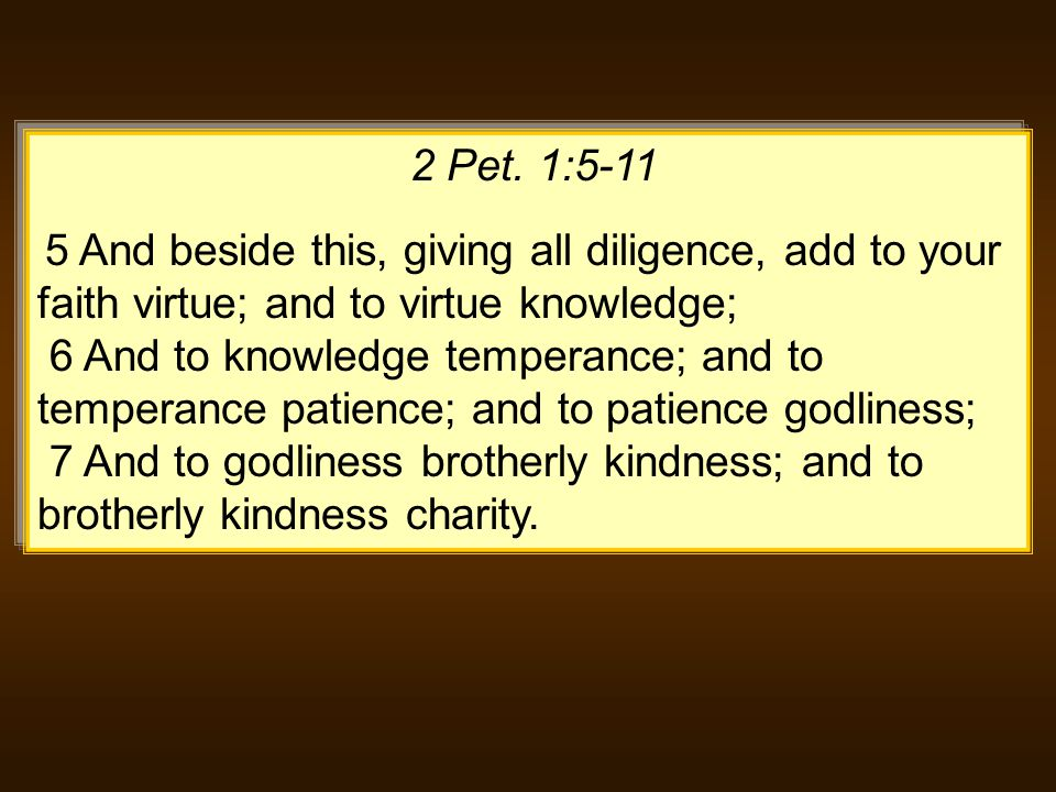 2 Pet. 1:5-11 5 And beside this, giving all diligence, add to your faith virtue; and to virtue knowledge; 6 And to knowledge temperance; and to temper