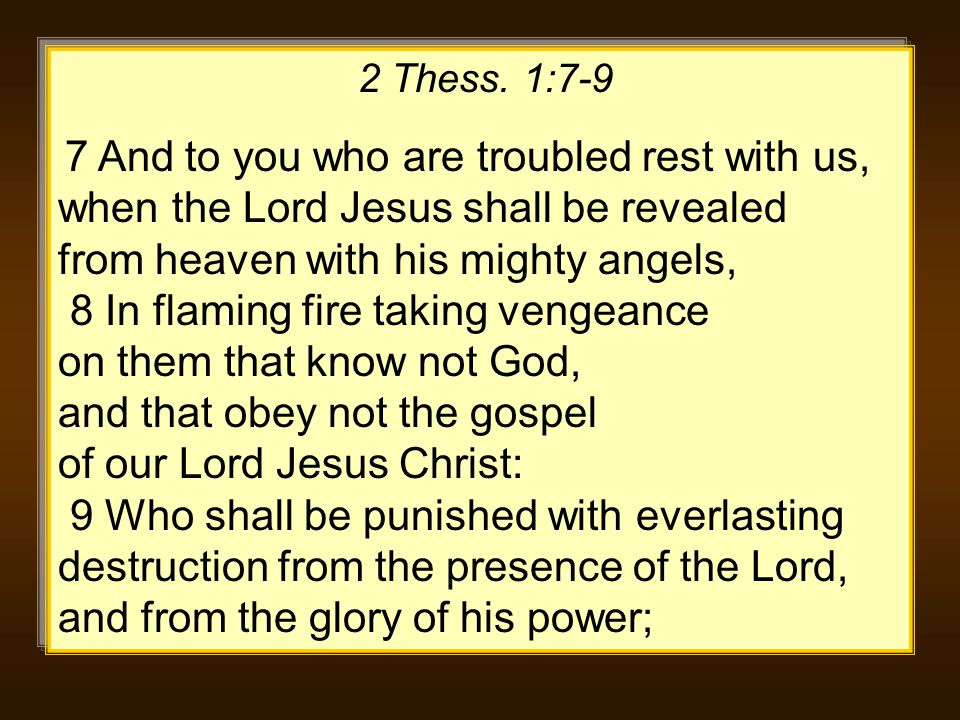 2 Thess. 1:7-9 7 And to you who are troubled rest with us, when the Lord Jesus shall be revealed from heaven with his mighty angels, 8 In flaming fire
