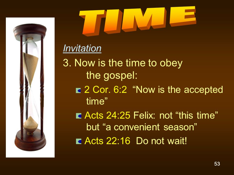 "53 Invitation 3. Now is the time to obey the gospel: 2 Cor. 6:2 ""Now is the accepted time"" Acts 24:25 Felix: not ""this time"" but ""a convenient season"""