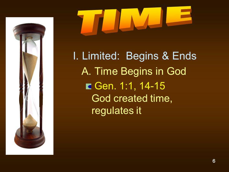 6 I. Limited: Begins & Ends A. Time Begins in God Gen. 1:1, 14-15 God created time, regulates it