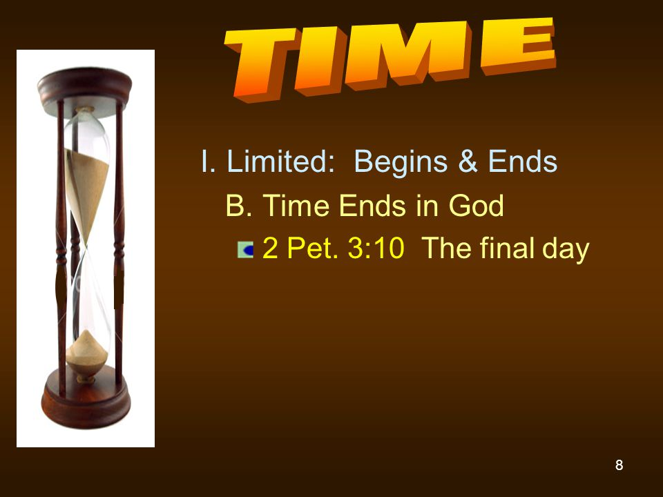 8 I. Limited: Begins & Ends B. Time Ends in God 2 Pet. 3:10 The final day