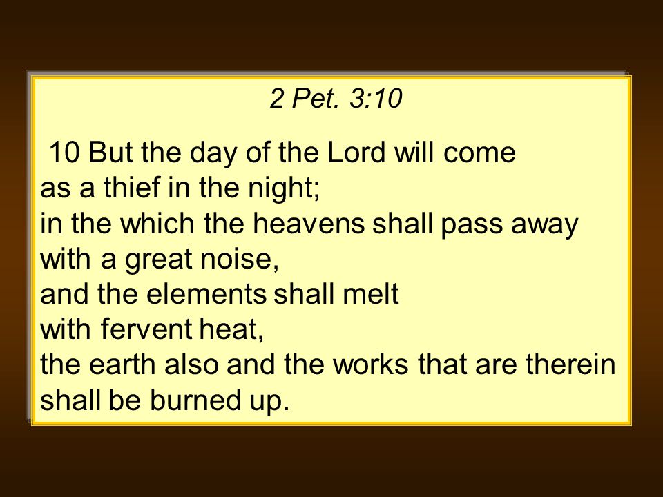 2 Pet. 3:10 10 But the day of the Lord will come as a thief in the night; in the which the heavens shall pass away with a great noise, and the element