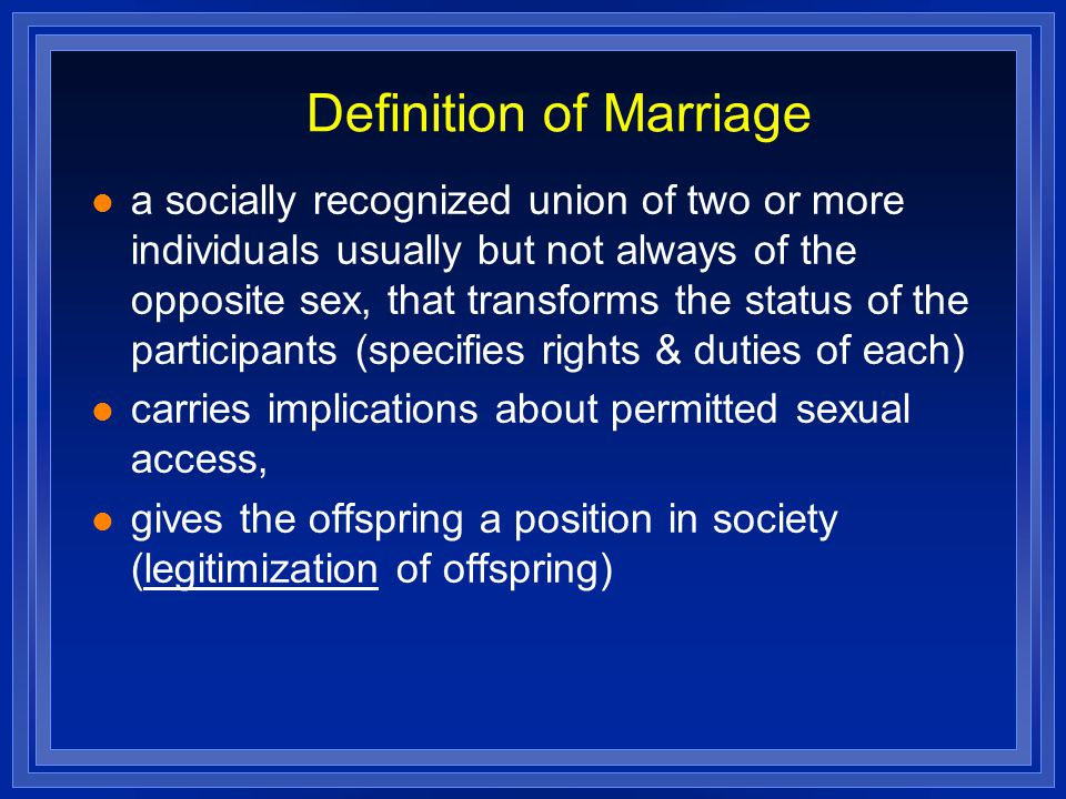 Definition of Marriage a socially recognized union of two or more individuals usually but not always of the opposite sex, that transforms the status of the participants (specifies rights & duties of each) carries implications about permitted sexual access, gives the offspring a position in society (legitimization of offspring)
