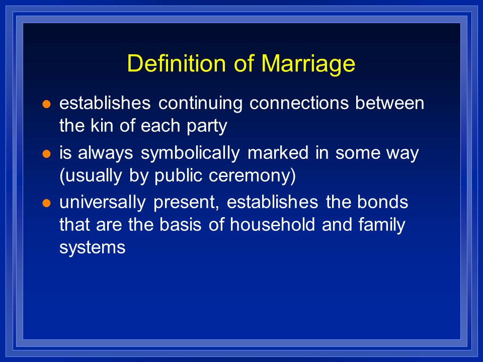 Definition of Marriage establishes continuing connections between the kin of each party is always symbolically marked in some way (usually by public ceremony) universally present, establishes the bonds that are the basis of household and family systems