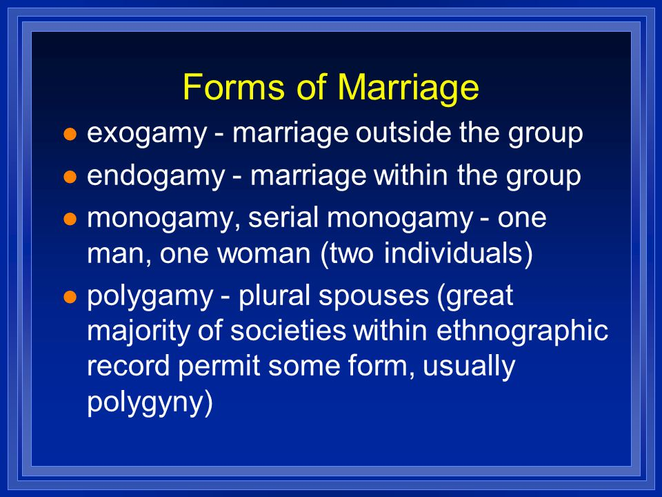 Forms of Marriage exogamy - marriage outside the group endogamy - marriage within the group monogamy, serial monogamy - one man, one woman (two indivi