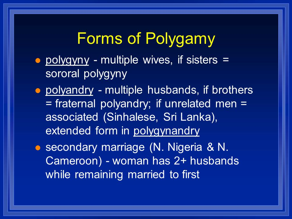 Forms of Polygamy polygyny - multiple wives, if sisters = sororal polygyny polyandry - multiple husbands, if brothers = fraternal polyandry; if unrelated men = associated (Sinhalese, Sri Lanka), extended form in polygynandry secondary marriage (N.