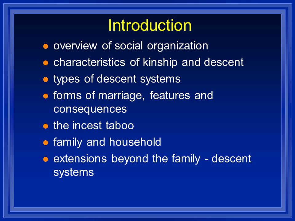 Introduction overview of social organization characteristics of kinship and descent types of descent systems forms of marriage, features and consequen