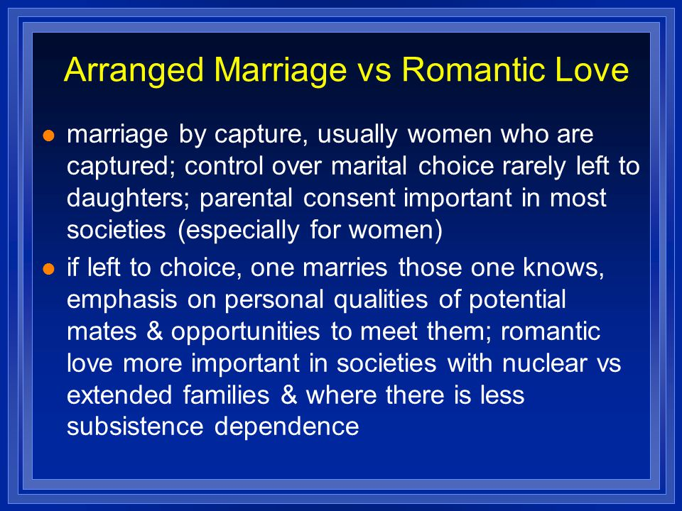 Arranged Marriage vs Romantic Love marriage by capture, usually women who are captured; control over marital choice rarely left to daughters; parental