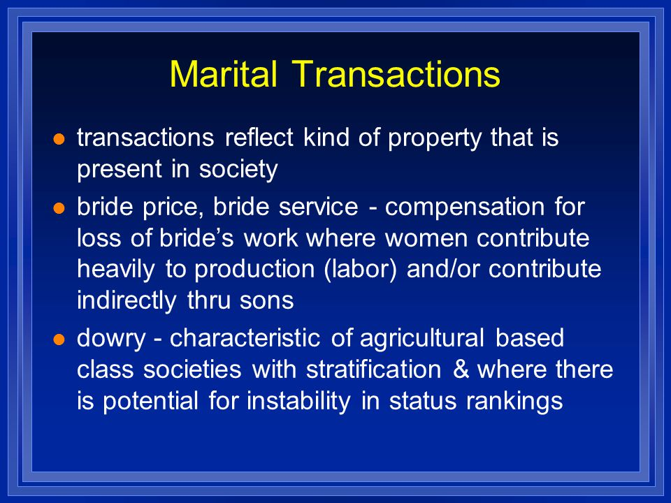 Marital Transactions transactions reflect kind of property that is present in society bride price, bride service - compensation for loss of bride's wo